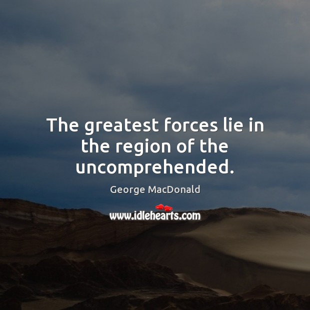 The greatest forces lie in the region of the uncomprehended. George MacDonald Picture Quote
