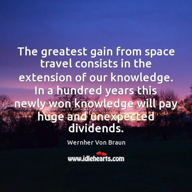 The greatest gain from space travel consists in the extension of our Wernher Von Braun Picture Quote