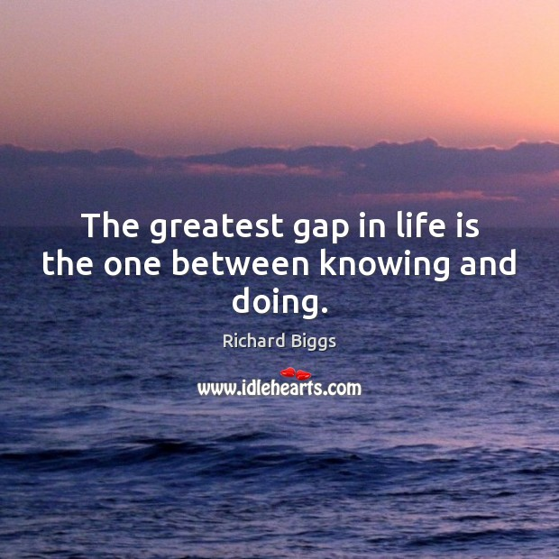 The greatest gap in life is the one between knowing and doing. Image
