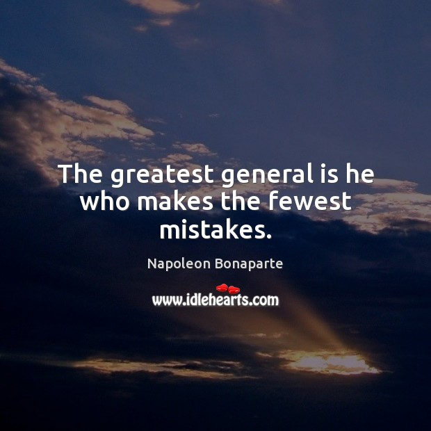 The greatest general is he who makes the fewest mistakes. Napoleon Bonaparte Picture Quote