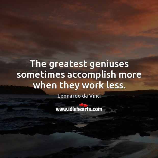 Image, The greatest geniuses sometimes accomplish more when they work less.