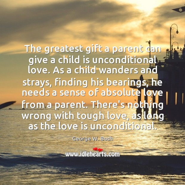 The greatest gift a parent can give a child is unconditional love. George W. Bush Picture Quote