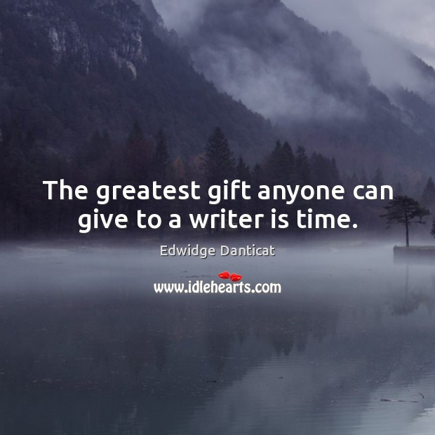The greatest gift anyone can give to a writer is time. Edwidge Danticat Picture Quote