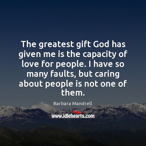 The greatest gift God has given me is the capacity of love Image
