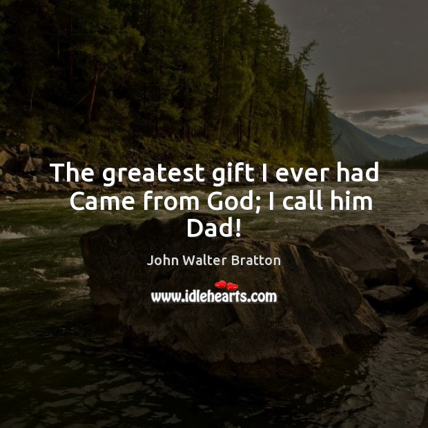 The greatest gift I ever had   Came from God; I call him Dad! John Walter Bratton Picture Quote
