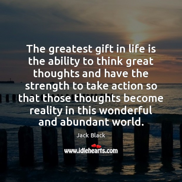 The greatest gift in life is the ability to think great thoughts Image