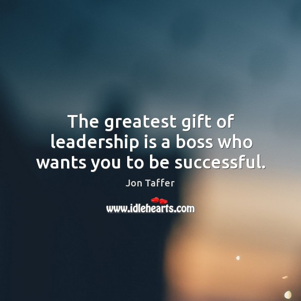 The greatest gift of leadership is a boss who wants you to be successful. Image