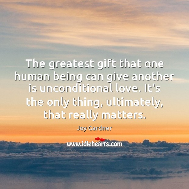 The greatest gift that one human being can give another is unconditional Unconditional Love Quotes Image