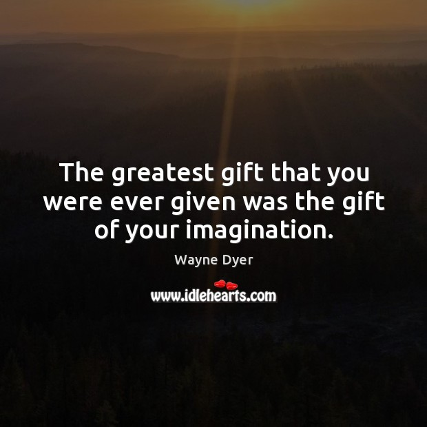 The greatest gift that you were ever given was the gift of your imagination. Image
