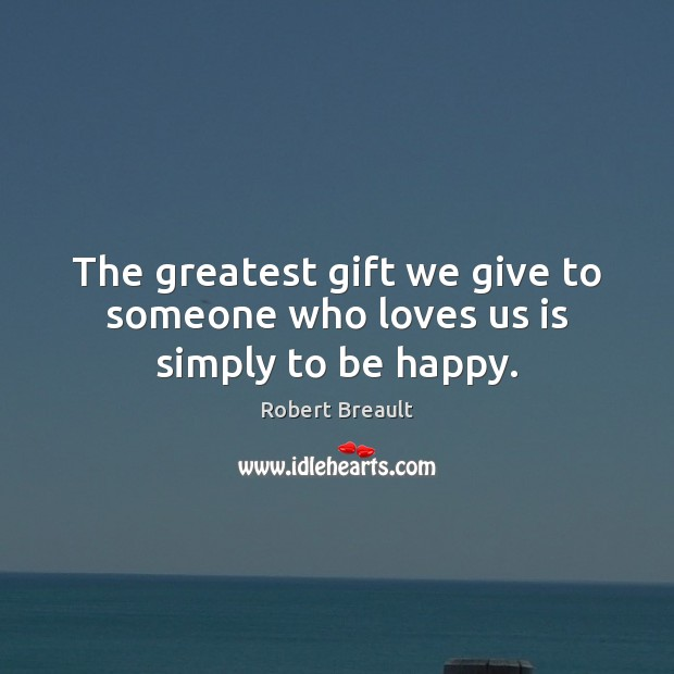 The greatest gift we give to someone who loves us is simply to be happy. Robert Breault Picture Quote