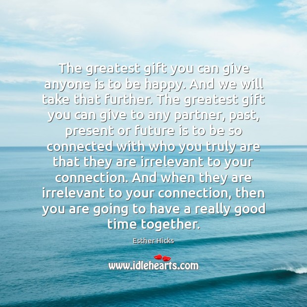 The greatest gift you can give anyone is to be happy. And Time Together Quotes Image