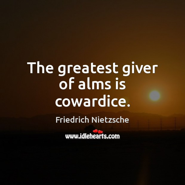The greatest giver of alms is cowardice. Image