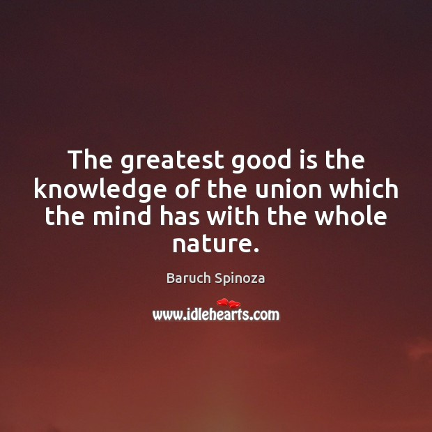 The greatest good is the knowledge of the union which the mind has with the whole nature. Image