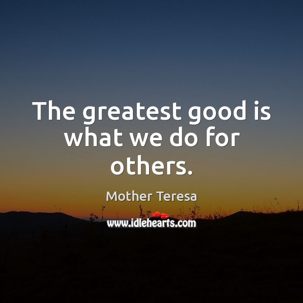 Image, The greatest good is what we do for others.