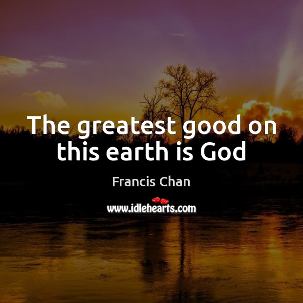 The greatest good on this earth is God Image