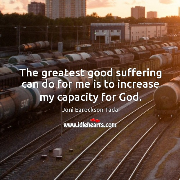 Image, The greatest good suffering can do for me is to increase my capacity for God.