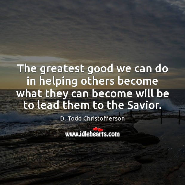 Image, The greatest good we can do in helping others become what they