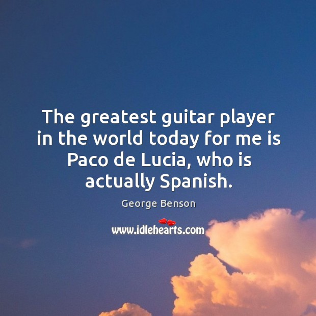 Image, The greatest guitar player in the world today for me is paco de lucia, who is actually spanish.
