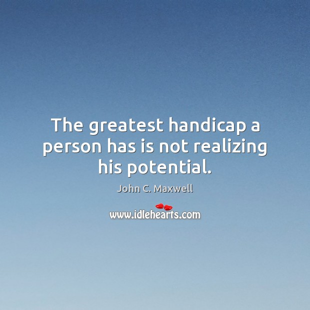 Image, The greatest handicap a person has is not realizing his potential.