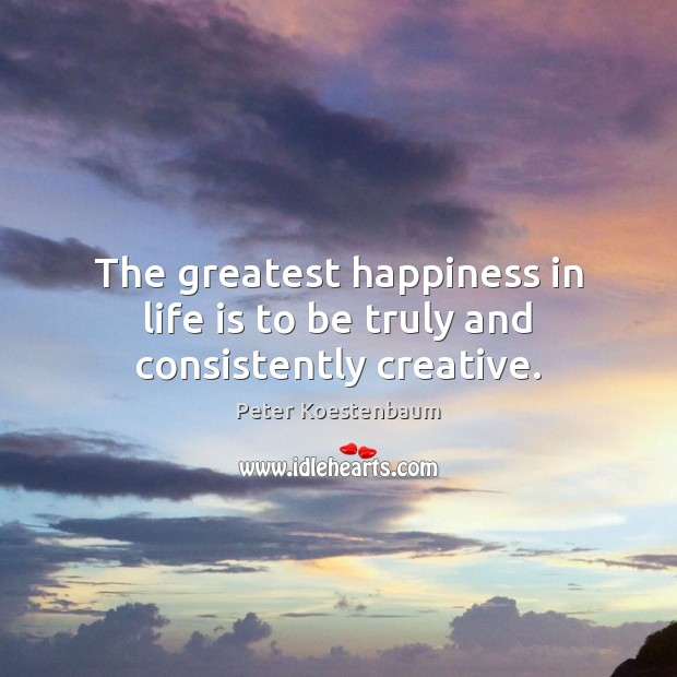 Image, The greatest happiness in life is to be truly and consistently creative.