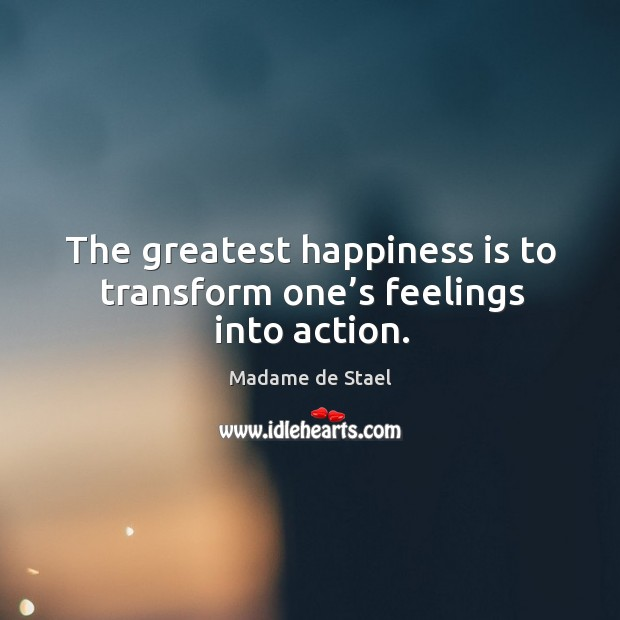 The greatest happiness is to transform one's feelings into action. Image