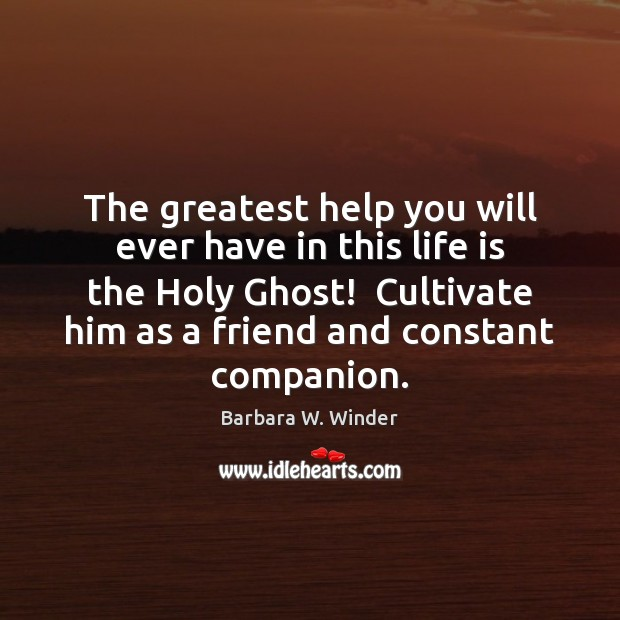The greatest help you will ever have in this life is the Image