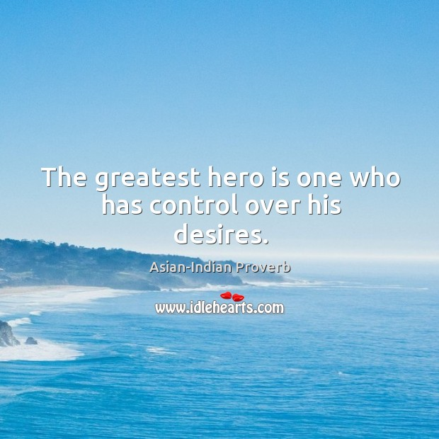 The greatest hero is one who has control over his desires. Asian-Indian Proverbs Image