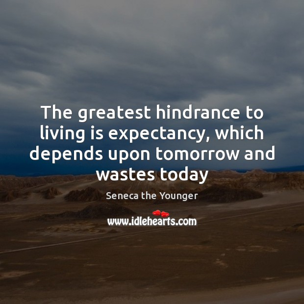 The greatest hindrance to living is expectancy, which depends upon tomorrow and Image