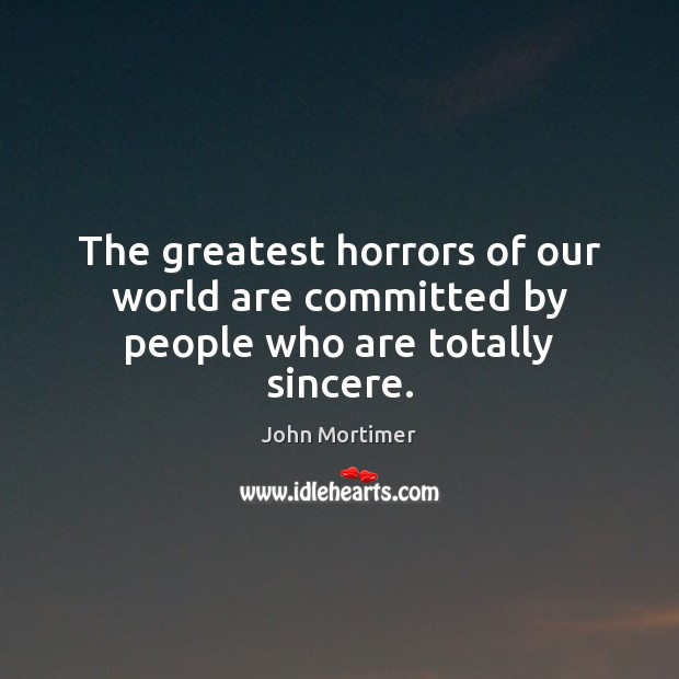 John Mortimer Picture Quote image saying: The greatest horrors of our world are committed by people who are totally sincere.
