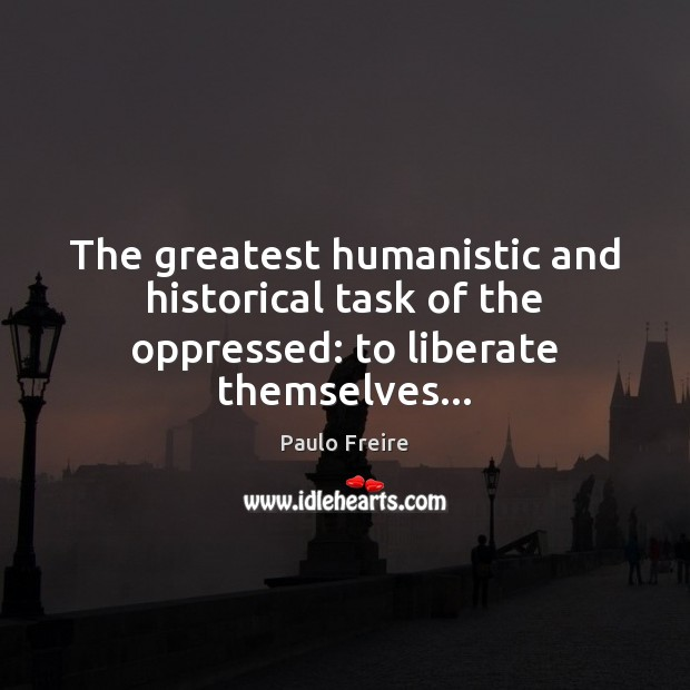 The greatest humanistic and historical task of the oppressed: to liberate themselves… Liberate Quotes Image