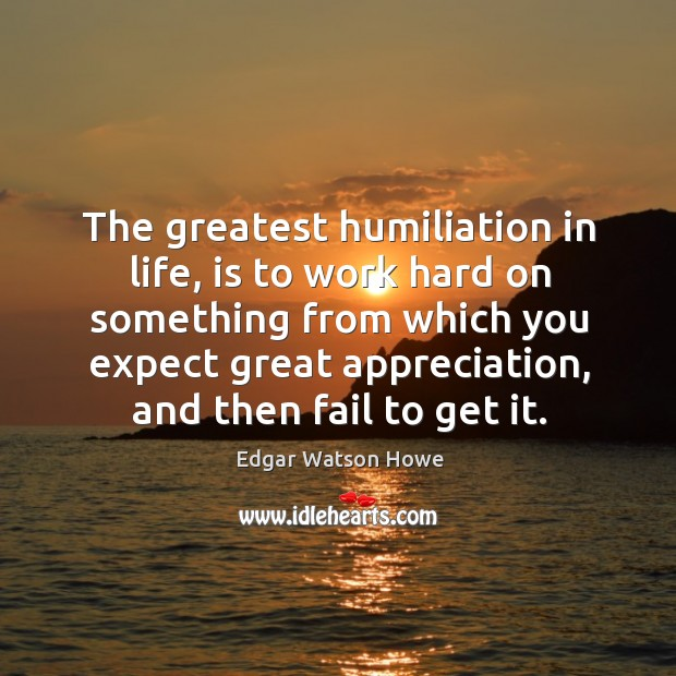 The greatest humiliation in life, is to work hard on something from which you expect great Image