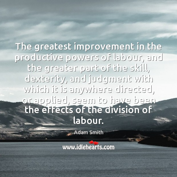 The greatest improvement in the productive powers of labour, and the greater Adam Smith Picture Quote