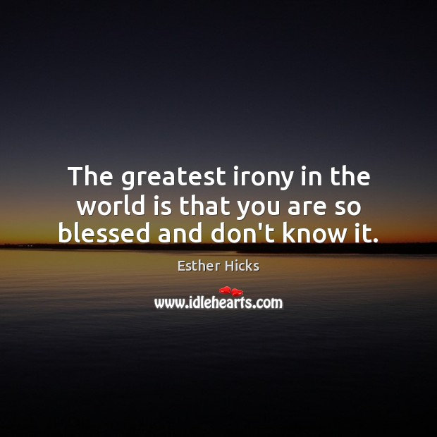 The greatest irony in the world is that you are so blessed and don't know it. Esther Hicks Picture Quote