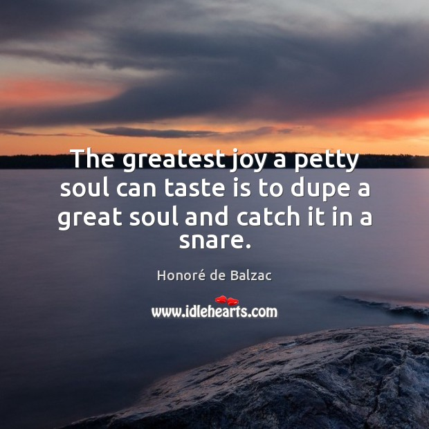 The greatest joy a petty soul can taste is to dupe a great soul and catch it in a snare. Image