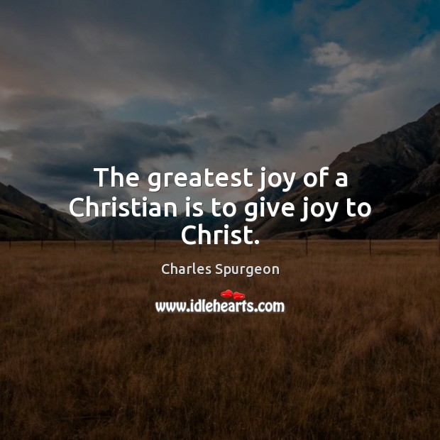 The greatest joy of a Christian is to give joy to Christ. Image