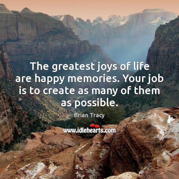 The greatest joys of life are happy memories. Your job is to Image