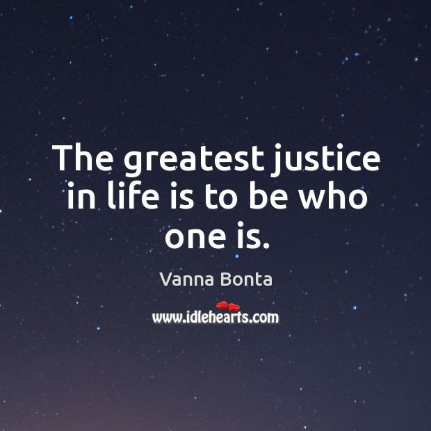 Image, The greatest justice in life is to be who one is.