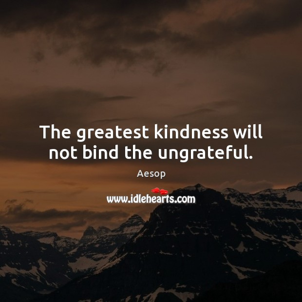 The greatest kindness will not bind the ungrateful. Aesop Picture Quote