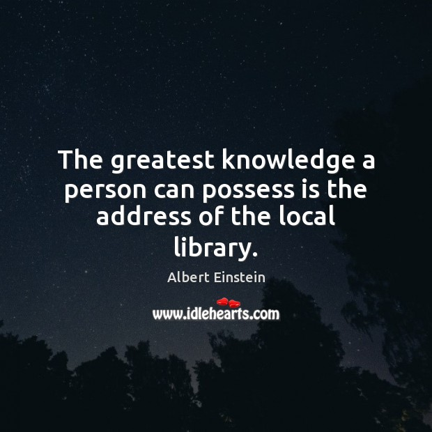Image, The greatest knowledge a person can possess is the address of the local library.