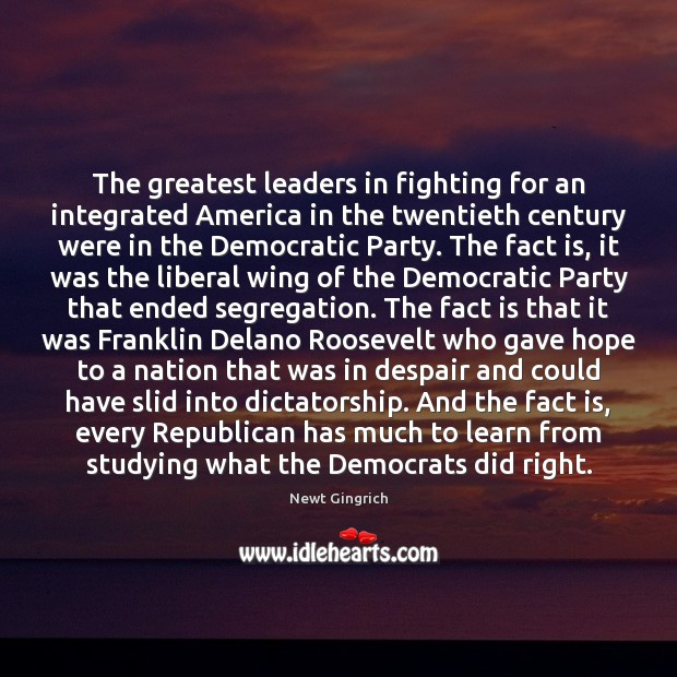 Newt Gingrich Picture Quote image saying: The greatest leaders in fighting for an integrated America in the twentieth