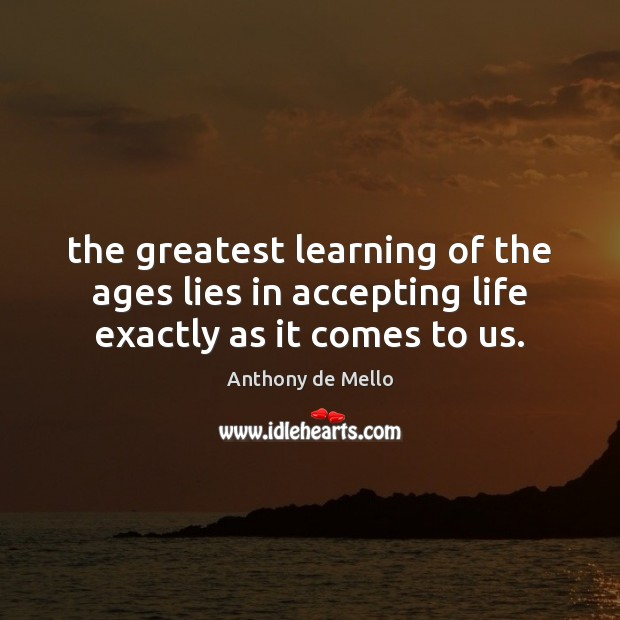 Image, The greatest learning of the ages lies in accepting life exactly as it comes to us.