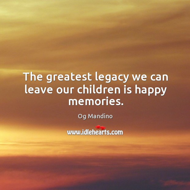 The greatest legacy we can leave our children is happy memories. Inspirational Life Quotes Image