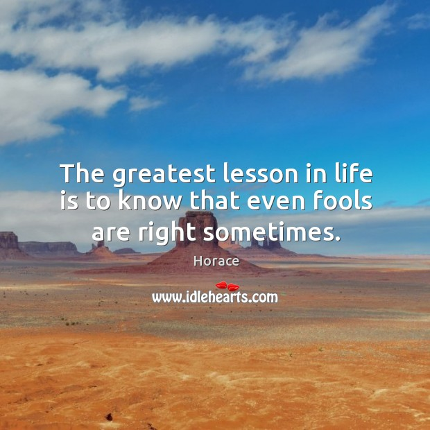 The greatest lesson in life is to know that even fools are right sometimes. Image