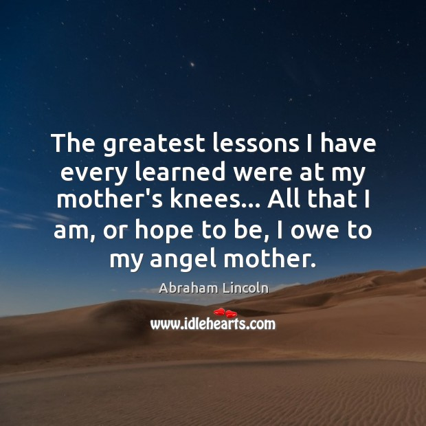 Image, The greatest lessons I have every learned were at my mother's knees…