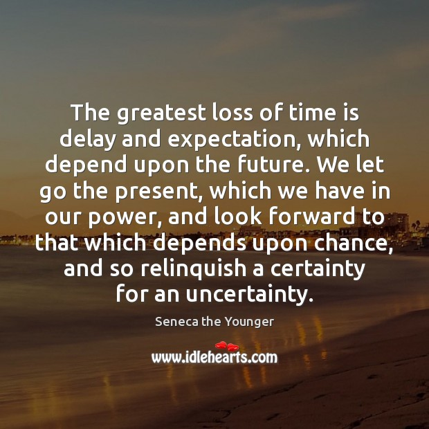 The greatest loss of time is delay and expectation, which depend upon Seneca the Younger Picture Quote