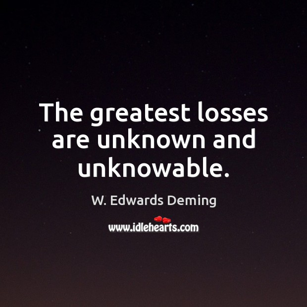 The greatest losses are unknown and unknowable. W. Edwards Deming Picture Quote
