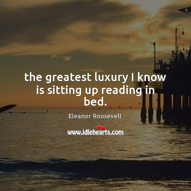 The greatest luxury I know is sitting up reading in bed. Eleanor Roosevelt Picture Quote