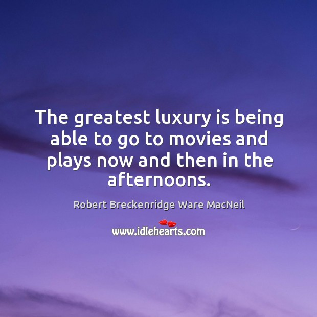The greatest luxury is being able to go to movies and plays now and then in the afternoons. Robert Breckenridge Ware MacNeil Picture Quote