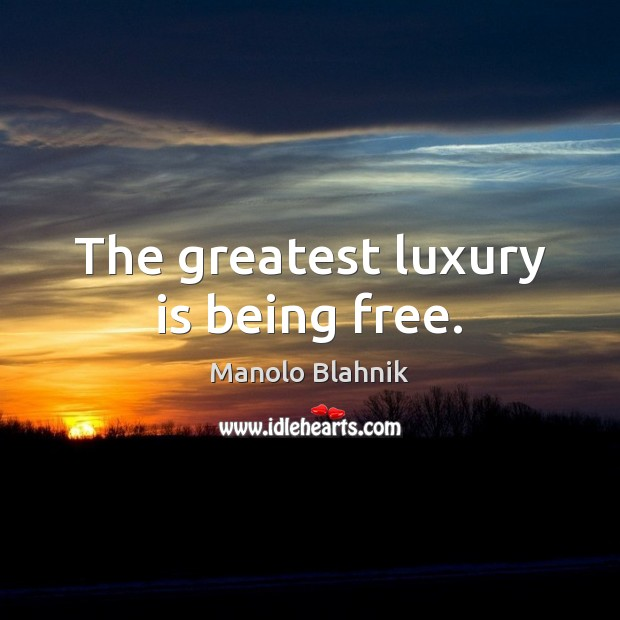The greatest luxury is being free. Manolo Blahnik Picture Quote
