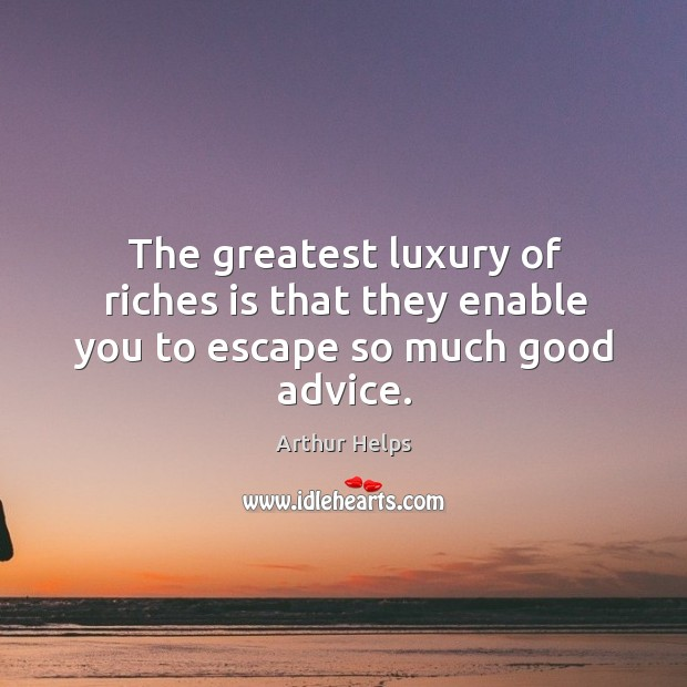 Image, The greatest luxury of riches is that they enable you to escape so much good advice.